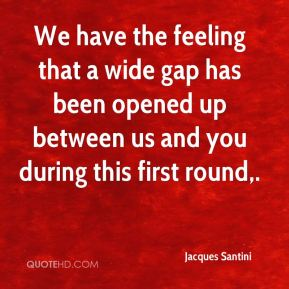 We have the feeling that a wide gap has been opened up between us and you during this first round.