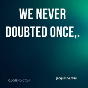 We never doubted once.