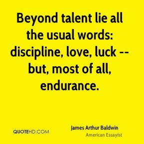 James Arthur Baldwin - Beyond talent lie all the usual words: discipline, love, luck -- but, most of all, endurance.