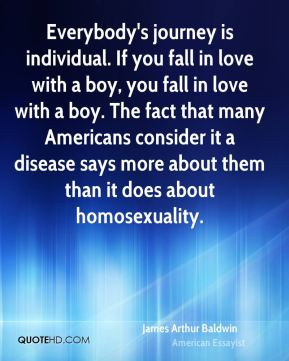 Everybody's journey is individual. If you fall in love with a boy, you fall in love with a boy. The fact that many Americans consider it a disease says more about them than it does about homosexuality.