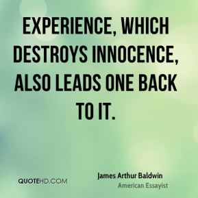 Experience, which destroys innocence, also leads one back to it.