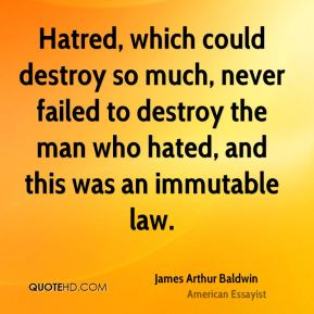 James Arthur Baldwin - Hatred, which could destroy so much, never failed to destroy the man who hated, and this was an immutable law.