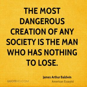James Arthur Baldwin - The most dangerous creation of any society is the man who has nothing to lose.