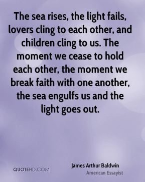 James Arthur Baldwin - The sea rises, the light fails, lovers cling to each other, and children cling to us. The moment we cease to hold each other, the moment we break faith with one another, the sea engulfs us and the light goes out.