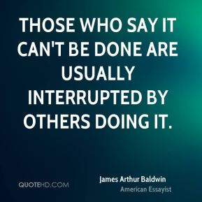 Those who say it can't be done are usually interrupted by others doing it.