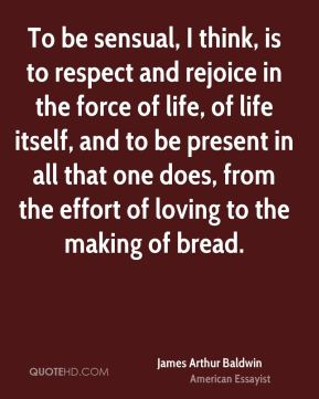 James Arthur Baldwin - To be sensual, I think, is to respect and rejoice in the force of life, of life itself, and to be present in all that one does, from the effort of loving to the making of bread.