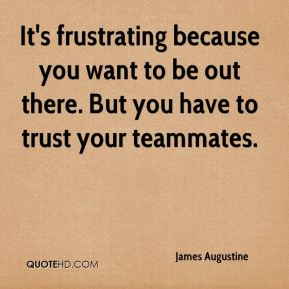 James Augustine - It's frustrating because you want to be out there. But you have to trust your teammates.