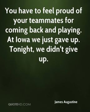 James Augustine - You have to feel proud of your teammates for coming back and playing. At Iowa we just gave up. Tonight, we didn't give up.