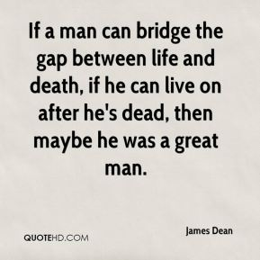 If a man can bridge the gap between life and death, if he can live on after he's dead, then maybe he was a great man.