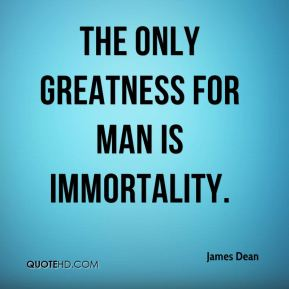 The only greatness for man is immortality.