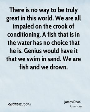 James Dean - There is no way to be truly great in this world. We are all impaled on the crook of conditioning. A fish that is in the water has no choice that he is. Genius would have it that we swim in sand. We are fish and we drown.