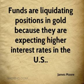 James Moore - Funds are liquidating positions in gold because they are expecting higher interest rates in the U.S..