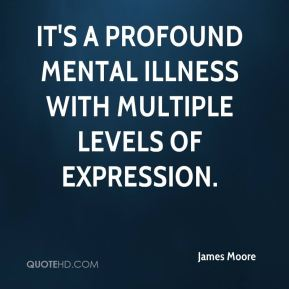 James Moore - It's a profound mental illness with multiple levels of expression.