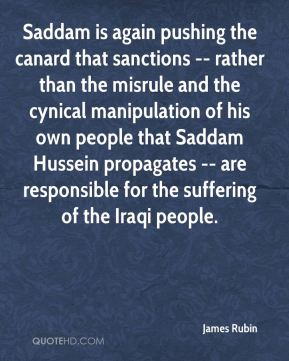 James Rubin - Saddam is again pushing the canard that sanctions -- rather than the misrule and the cynical manipulation of his own people that Saddam Hussein propagates -- are responsible for the suffering of the Iraqi people.