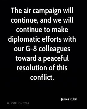 James Rubin - The air campaign will continue, and we will continue to make diplomatic efforts with our G-8 colleagues toward a peaceful resolution of this conflict.