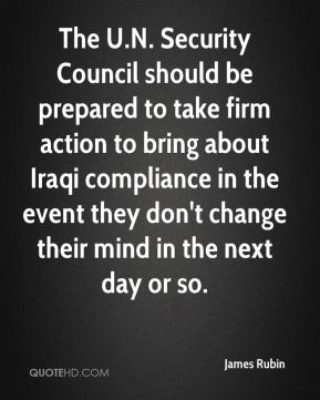 James Rubin - The U.N. Security Council should be prepared to take firm action to bring about Iraqi compliance in the event they don't change their mind in the next day or so.