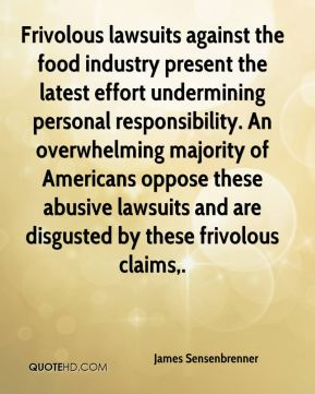 James Sensenbrenner - Frivolous lawsuits against the food industry present the latest effort undermining personal responsibility. An overwhelming majority of Americans oppose these abusive lawsuits and are disgusted by these frivolous claims.