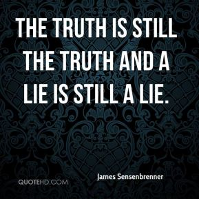 James Sensenbrenner - the truth is still the truth and a lie is still a lie.