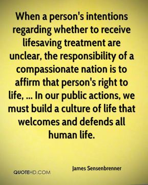 James Sensenbrenner - When a person's intentions regarding whether to receive lifesaving treatment are unclear, the responsibility of a compassionate nation is to affirm that person's right to life, ... In our public actions, we must build a culture of life that welcomes and defends all human life.