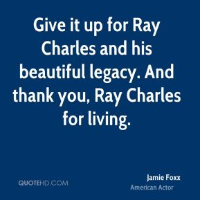 Jamie Foxx - Give it up for Ray Charles and his beautiful legacy. And thank you, Ray Charles for living.