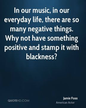 Jamie Foxx - In our music, in our everyday life, there are so many negative things. Why not have something positive and stamp it with blackness?