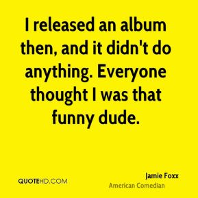 Jamie Foxx - I released an album then, and it didn't do anything. Everyone thought I was that funny dude.