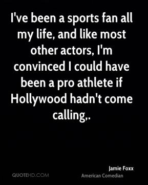 Jamie Foxx - I've been a sports fan all my life, and like most other actors, I'm convinced I could have been a pro athlete if Hollywood hadn't come calling.