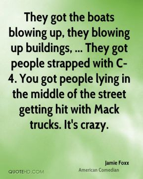 Jamie Foxx - They got the boats blowing up, they blowing up buildings, ... They got people strapped with C-4. You got people lying in the middle of the street getting hit with Mack trucks. It's crazy.