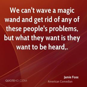 Jamie Foxx - We can't wave a magic wand and get rid of any of these people's problems, but what they want is they want to be heard.