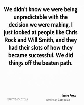 Jamie Foxx - We didn't know we were being unpredictable with the decision we were making. I just looked at people like Chris Rock and Will Smith, and they had their slots of how they became successful. We did things off the beaten path.