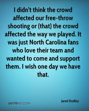 Jared Dudley  - I didn't think the crowd affected our free-throw shooting or (that) the crowd affected the way we played. It was just North Carolina fans who love their team and wanted to come and support them. I wish one day we have that.