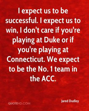 I expect us to be successful. I expect us to win, I don't care if you're playing at Duke or if you're playing at Connecticut. We expect to be the No. 1 team in the ACC.