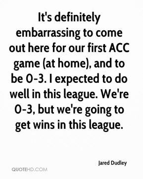 It's definitely embarrassing to come out here for our first ACC game (at home), and to be 0-3. I expected to do well in this league. We're 0-3, but we're going to get wins in this league.