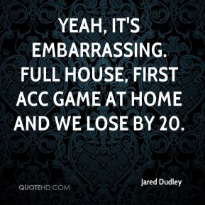 Yeah, it's embarrassing. Full house, first ACC game at home and we lose by 20.