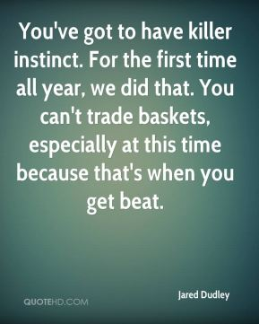 You've got to have killer instinct. For the first time all year, we did that. You can't trade baskets, especially at this time because that's when you get beat.
