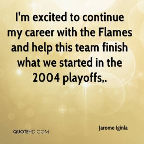 Jarome Iginla  - I'm excited to continue my career with the Flames and help this team finish what we started in the 2004 playoffs.