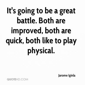 Jarome Iginla  - It's going to be a great battle. Both are improved, both are quick, both like to play physical.