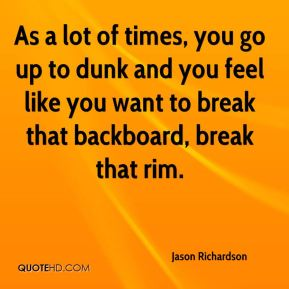 Jason Richardson  - As a lot of times, you go up to dunk and you feel like you want to break that backboard, break that rim.