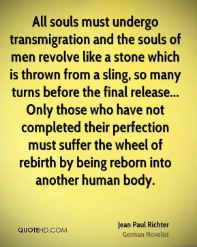 Jean Paul Richter  - All souls must undergo transmigration and the souls of men revolve like a stone which is thrown from a sling, so many turns before the final release... Only those who have not completed their perfection must suffer the wheel of rebirth by being reborn into another human body.