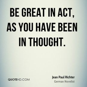 Jean Paul Richter  - Be great in act, as you have been in thought.