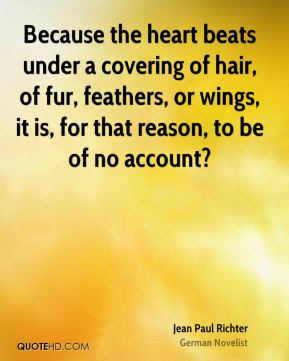 Jean Paul Richter  - Because the heart beats under a covering of hair, of fur, feathers, or wings, it is, for that reason, to be of no account?