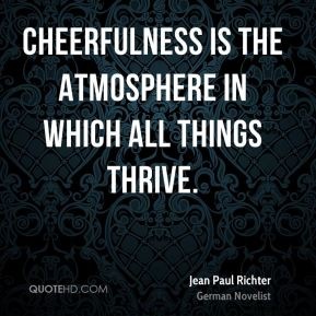 Jean Paul Richter  - Cheerfulness is the atmosphere in which all things thrive.