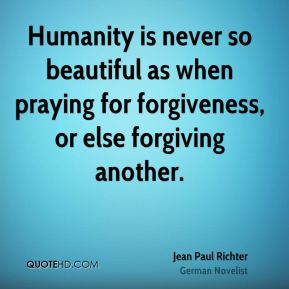 Jean Paul Richter  - Humanity is never so beautiful as when praying for forgiveness, or else forgiving another.