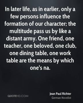 Jean Paul Richter  - In later life, as in earlier, only a few persons influence the formation of our character; the multitude pass us by like a distant army. One friend, one teacher, one beloved, one club, one dining table, one work table are the means by which one's na.
