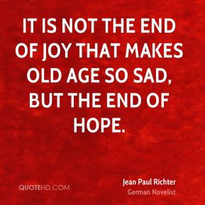 Jean Paul Richter  - It is not the end of joy that makes old age so sad, but the end of hope.