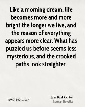 Like a morning dream, life becomes more and more bright the longer we live, and the reason of everything appears more clear. What has puzzled us before seems less mysterious, and the crooked paths look straighter.