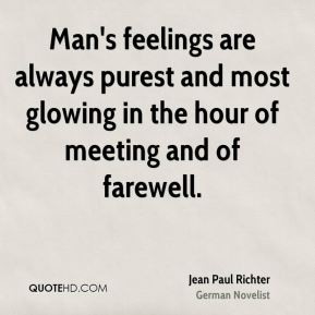 Jean Paul Richter  - Man's feelings are always purest and most glowing in the hour of meeting and of farewell.