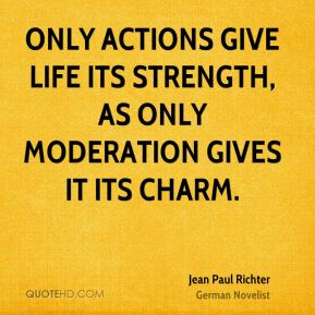 Only actions give life its strength, as only moderation gives it its charm.