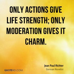Only actions give life strength; only moderation gives it charm.