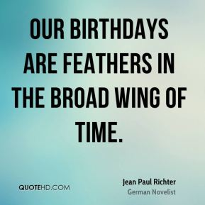 Jean Paul Richter  - Our birthdays are feathers in the broad wing of time.